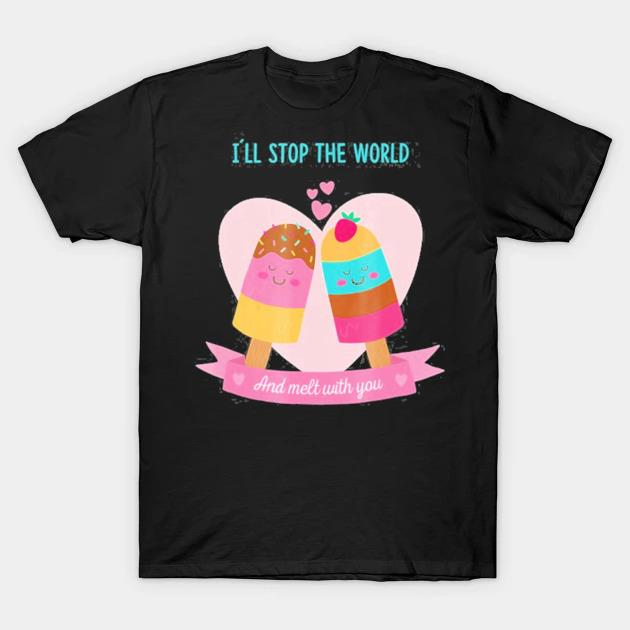 I'll stop the world and melt with you ice cream Valentine shirt